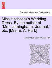 Miss Hitchcock's Wedding Dress. by the Author of Mrs. Jerningham's Journal, Etc. [mrs. E. A. Hart.] by * Anonymous