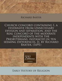 Church Concord Containing I. a Disswasive from Unnecessary Division and Separation, and the Real Concord of the Moderate Independents with the Presbyterians, Instanced in Ten Seeming Differences, II. by Richard Baxter. (1691) by Richard Baxter