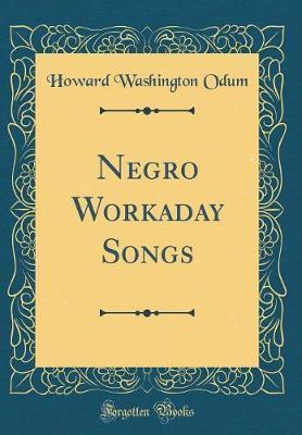 Negro Workaday Songs (Classic Reprint) by Howard Washington Odum