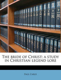 The Bride of Christ; A Study in Christian Legend Lore by Dr Paul Carus