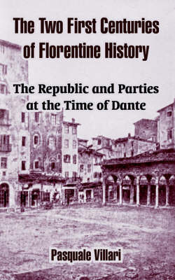 The Two First Centuries of Florentine History: The Republic and Parties at the Time of Dante by Pasquale Villari