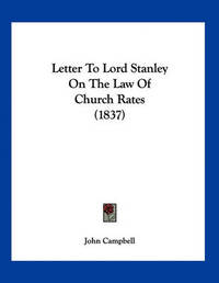 Letter to Lord Stanley on the Law of Church Rates (1837) by John Campbell