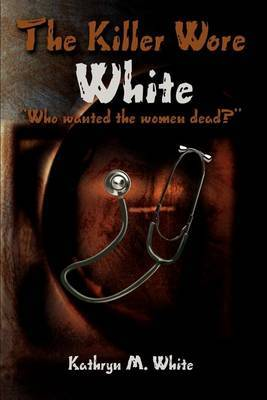 The Killer Wore White: Who Wanted the Women Dead? by Kathryn M. White image