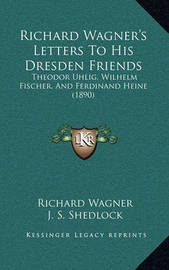 Richard Wagner's Letters to His Dresden Friends: Theodor Uhlig, Wilhelm Fischer, and Ferdinand Heine (1890) by Richard Wagner
