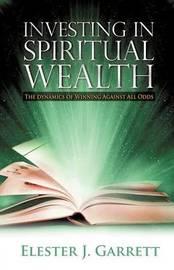 Investing in Spiritual Wealth by Elester J. Garrett