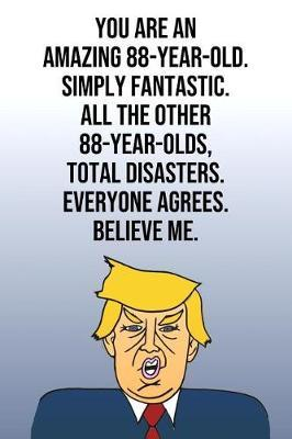 You Are An Amazing 88-Year-Old Simply Fantastic All the Other 88-Year-Olds Total Disasters Everyone Agrees Believe Me by Laugh House Press