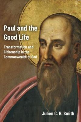 Paul and the Good Life by Julien C. H. Smith