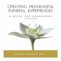 Creating Meaningful Funeral Experiences by Alan D Wolfelt