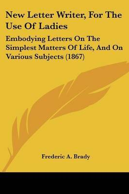 New Letter Writer, For The Use Of Ladies: Embodying Letters On The Simplest Matters Of Life, And On Various Subjects (1867) by Frederic a Brady