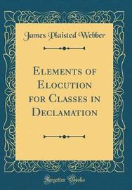 Elements of Elocution for Classes in Declamation (Classic Reprint) by James Plaisted Webber image