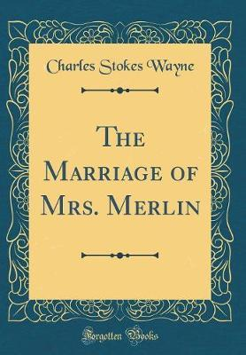 The Marriage of Mrs. Merlin (Classic Reprint) by Charles Stokes Wayne