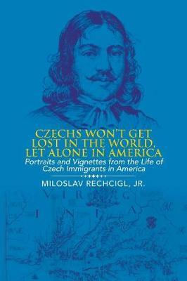 Czechs Won't Get Lost in the World, Let Alone in America by Jr Miloslav Rechcigl