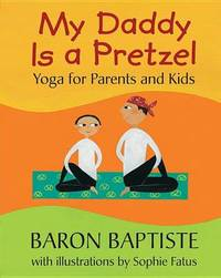 My Daddy is a Pretzel: Yoga for Parents and Kids by Baron Baptiste