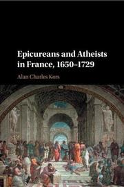 Epicureans and Atheists in France, 1650-1729 by Alan Charles Kors