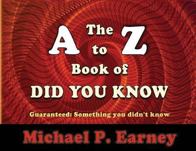 The A to Z Book of Did You Know by Michael P Earney