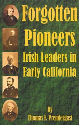 Forgotten Pioneers: Irish Leaders in Early California by Thomas F. Prendergast