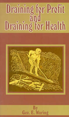 Draining for Profit and Draining for Health by George E Waring