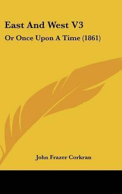 East and West V3: Or Once Upon a Time (1861) by John Frazer Corkran