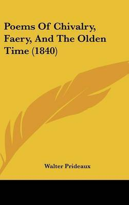 Poems Of Chivalry, Faery, And The Olden Time (1840) by Walter Prideaux