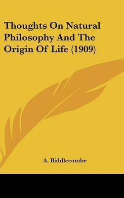 Thoughts on Natural Philosophy and the Origin of Life (1909) by A. Biddlecombe