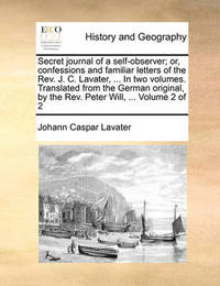 Secret Journal of a Self-Observer; Or, Confessions and Familiar Letters of the REV. J. C. Lavater, ... in Two Volumes. Translated from the German Original, by the REV. Peter Will, ... Volume 2 of 2 by Johann Caspar Lavater