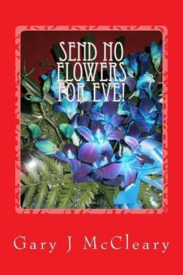 Send No Flowers for Eve! by MR Gary J McCleary