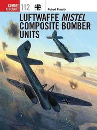 Luftwaffe Mistel Composite Bomber Units by Robert Forsyth