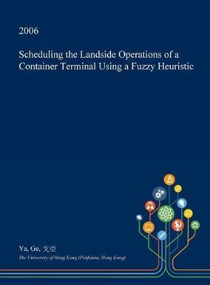 Scheduling the Landside Operations of a Container Terminal Using a Fuzzy Heuristic by Ya Ge