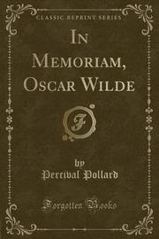 In Memoriam, Oscar Wilde (Classic Reprint) by Percival Pollard
