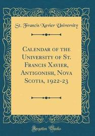 Calendar of the University of St. Francis Xavier, Antigonish, Nova Scotia, 1922-23 (Classic Reprint) by St Francis Xavier University image