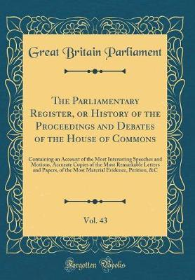 The Parliamentary Register, or History of the Proceedings and Debates of the House of Commons, Vol. 43 by Great Britain Parliament image