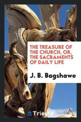 The Treasure of the Church, Or, the Sacraments of Daily Life by J B Bagshawe