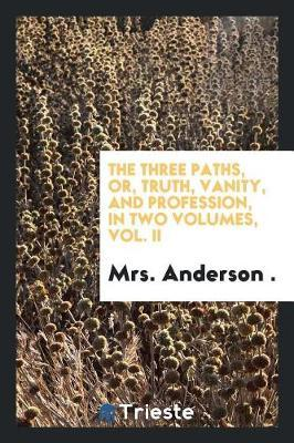 The Three Paths, Or, Truth, Vanity, and Profession, in Two Volumes, Vol. II image