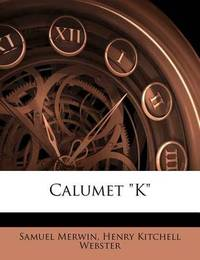 """Calumet """"K"""" by Samuel Merwin"""