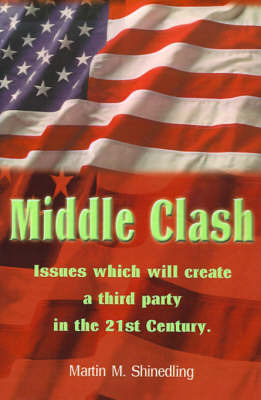 Middle Clash: Issues Which Will Create a Third Party in the 21st Century by Martin M Shinedling, Ph.D., L.P.
