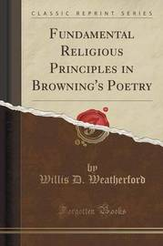Fundamental Religious Principles in Browning's Poetry (Classic Reprint) by Willis D Weatherford image