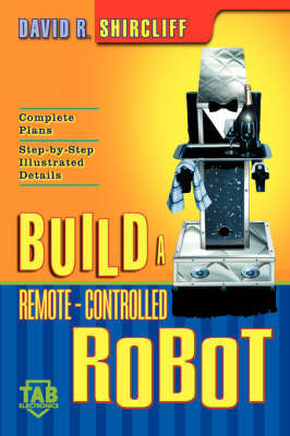 Build A Remote-Controlled Robot by David R. Shircliff