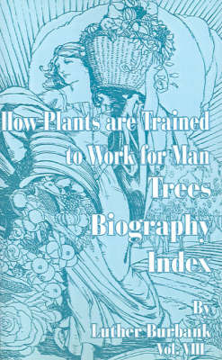 How Plants Are Trained to Work for Man: Trees, Biography, Index by Luther Burbank image