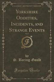 Yorkshire Oddities, Incidents, and Strange Events, Vol. 1 (Classic Reprint) by S Baring.Gould