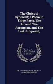 The Christ of Cynewulf; A Poem in Three Parts, the Advent, the Ascension, and the Last Judgment; by Charles Huntington Whitman