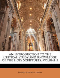 An Introduction to the Critical Study and Knowledge of the Holy Scriptures, Volume 3 by Thomas Hartwell Horne
