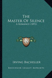 The Master of Silence: A Romance (1892) by Irving Bacheller
