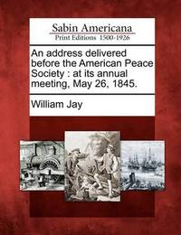 An Address Delivered Before the American Peace Society by William Jay