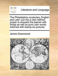 The Philadelphia Vocabulary, English and Latin: Put Into a New Method, Proper to Acquaint the Learner with Things as Well as Pure Latin Words. Adorned with Twenty-Six Pictures. by James Greenwood