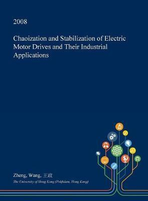 Chaoization and Stabilization of Electric Motor Drives and Their Industrial Applications by Zheng Wang