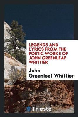 Legends and Lyrics from the Poetic Works of John Greenleaf Whittier by John Greenleaf Whittier