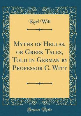 Myths of Hellas, or Greek Tales, Told in German by Professor C. Witt (Classic Reprint) by Karl Witt image