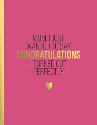 MOM, I just wanted to say congratulations I turned out perfectly by Boss Girl Life