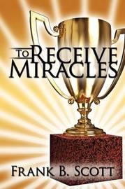 To Receive Miracles by Frank B. Scott image