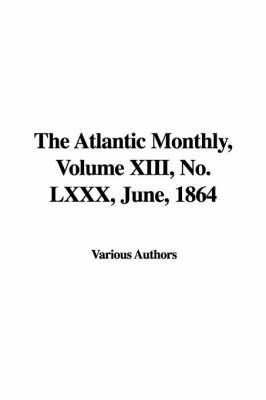 The Atlantic Monthly, Volume XIII, No. LXXX, June, 1864 by Various Authors